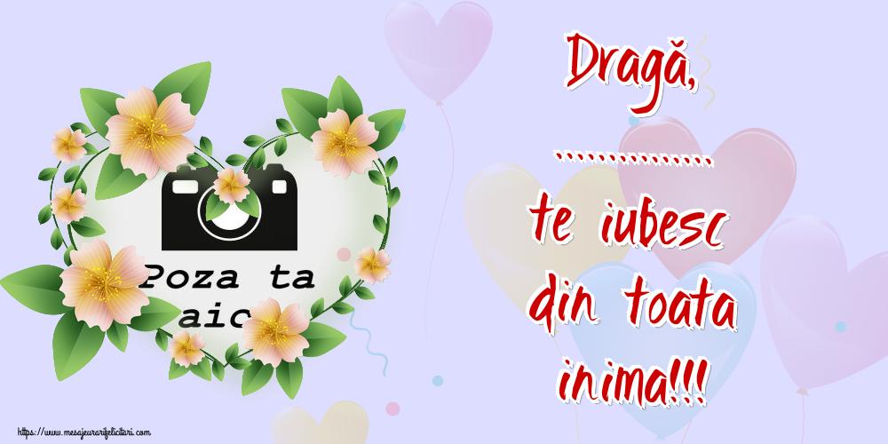 Personalizare felicitari de dragoste | Dragă, ... te iubesc din toata inima!!! - Rama foto