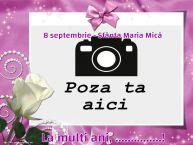 Personalizare felicitari de Sfanta Maria Mica | 8 septembrie - Sfânta Maria Mică La multi ani, ...! - Rama foto