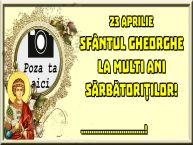 Personalizare felicitari de Sfântul Gheorghe   23 Aprilie Sfântul Gheorghe La multi ani sărbătoriților! ...! - Rama foto