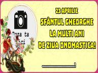 Personalizare felicitari de Sfântul Gheorghe   23 Aprilie Sfântul Gheorghe La multi ani de ziua onomastica! ...! - Rama foto