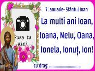 Personalizare felicitari de Sfântul Ioan   7 Ianuarie- Sfântul Ioan La multi ani Ioan, Ioana, Nelu, Oana, Ionela, Ionuț, Ion! ...