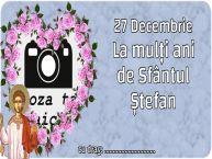 Personalizare felicitari de Sfântul Ștefan   27 Decembrie La mulți ani de Sfântul Ștefan ...