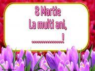 Personalizare felicitari de Ziua femeii 8 martie | 8 Martie La multi ani, ...!