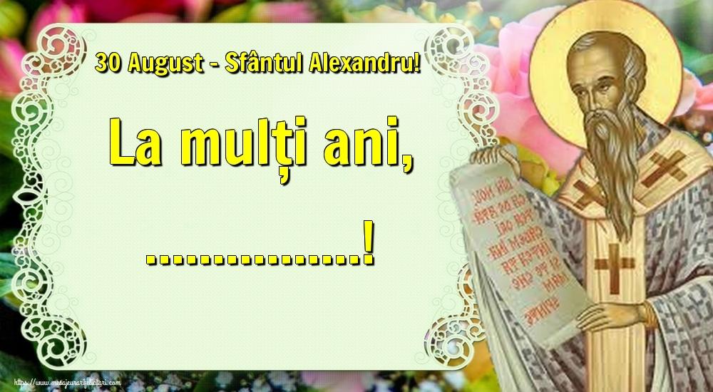 Personalizare felicitari de Sfântul Alexandru   30 August - Sfântul Alexandru! La mulți ani, ...!
