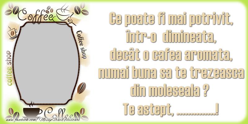Personalizare felicitari de buna dimineata | Ce poate fi mai potrivit, într-o  dimineata, decât o cafea aromata, numai buna sa te trezeasca din moleseala ? Te astept, ...!