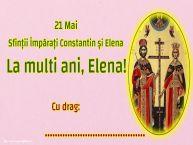Personalizare felicitari de Sfintii Constantin si Elena | 21 Mai Sfinții Împărați Constantin și Elena La multi ani, Elena! Cu drag: ...