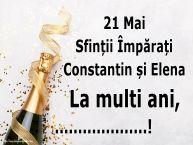 Personalizare felicitari de Sfintii Constantin si Elena | 21 Mai Sfinții Împărați Constantin și Elena La multi ani, ...!