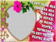Personalizare felicitari de dragoste | Tu esti inima mea, comoara mea, ziua mea de astazi, de maine, pentru totdeuna, tu esti totul pentru mine!