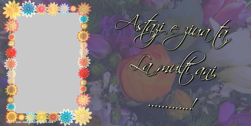 Personalizare felicitari de la multi ani | Astazi e ziua ta La multi ani, ...!
