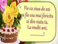 Personalizare felicitari de la multi ani | Fie ca ziua de azi sa fie cea mai fericita zi din viata ta. La multi ani, ...!