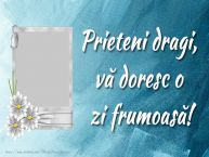 Personalizare felicitari de prietenie | Prieteni dragi, vă doresc o zi frumoasă!