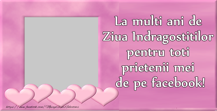 Personalizare felicitari de Valentines Day | La multi ani de Ziua Indragostitilor pentru toti prietenii mei de pe facebook!