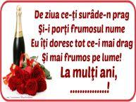 Personalizare felicitari de Ziua Numelui | De ziua ce-ţi surâde-n prag / Şi-i porţi frumosul nume / Eu îţi doresc tot ce-i mai drag / Şi mai frumos pe lume! La mulţi ani, ...!