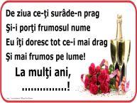 Personalizare felicitari de Ziua Numelui | Poezie de ziua numelui: De ziua ce-ţi surâde-n prag / Şi-i porţi frumosul nume / Eu îţi doresc tot ce-i mai drag / Şi mai frumos pe lume! La mulţi ani, ...!